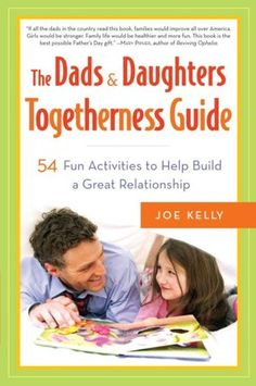The Dads and Daughters Togetherness Guide: 54 Fun Activities to Help Build a Great Relationship by Joe Kelly. Fathers know that doing things with their daughters is important. Shared activities build trust and self-esteem, show how much dads care, and allow everyone to cut loose and have fun