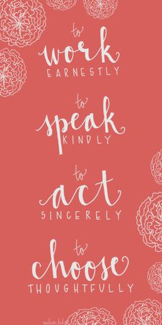 To work earnestly. To speak kindly. To act sincerely. To choose thoughtfully.