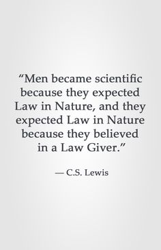 """Men became scientific  because they expected  Law in Nature, and they  expected Law in Nature  because they believed  in a Law Giver.""  ― C.S. Lewis"