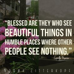 """""""Blessed are they who see beautiful things in humble places where other people see nothing."""" -Camille Pissarro"""