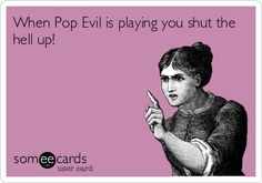 When+Pop+Evil+is+playing+you+shut+the+hell+up%21