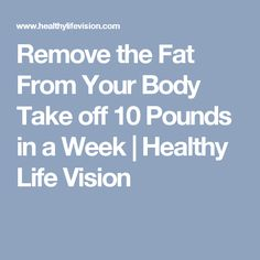 Remove the Fat From Your Body Take off 10 Pounds in a Week | Healthy Life Vision