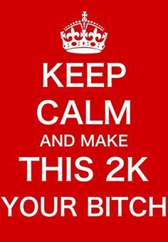 keep calm and make this 2k your bitch