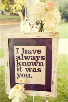 "Beautiful for a wedding...  Almost true in my case...  ""I have always HOPED it was you.""  (since 1st grade lol)"