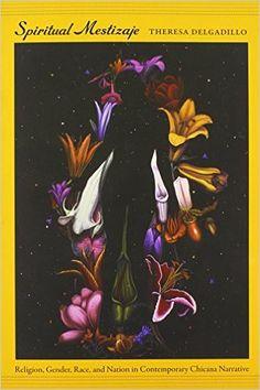 Amazon.com: Spiritual Mestizaje: Religion, Gender, Race, and Nation in Contemporary Chicana Narrative (Latin America Otherwise) (9780822350460): Theresa Delgadillo: Books