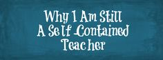 Why I Am Still A Self-Contained Teacher