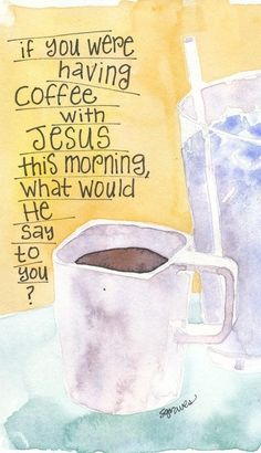 I don't know what He would say to me.  I do know I would tell Jesus how much I love Him.  Then, I would be so blessed to have my coffee with Him.