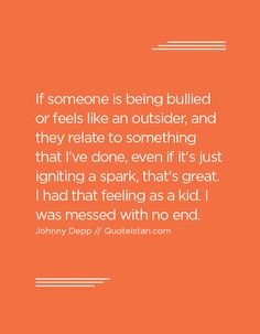 If someone is being bullied or feels like an outsider, and they relate to something that I've done, even if it's just igniting a spark, that's great. I had that feeling as a kid. I was messed with no end. Johnny Depp Quotes, Feel Like, Bullying, The Outsiders, Feels, Kids, Movie Posters, Young Children, Boys