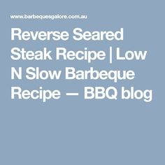 Reverse Seared Steak Recipe | Low N Slow Barbeque Recipe — BBQ blog