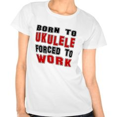 Born to Ukulele forced to work