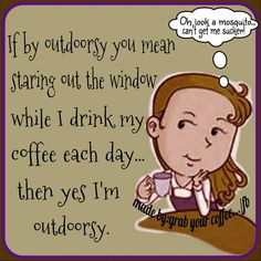"""If by outdoory you mean staring out the window while I drink my coffee each day ... then yes I'm outdoorsy. - """"Oh, look a mosquito ... can't get me sucker!"""" / Coffee Shop Stuff"""