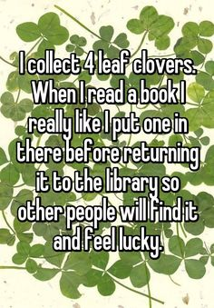 """""""I collect 4 leaf clovers. When I read a book I really like I put one in there before returning it to the library so other people will find it and feel lucky."""""""