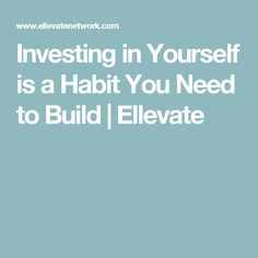 Investing in Yourself is a Habit You Need to Build | Ellevate
