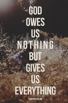 God owes us nothing but gives us everything