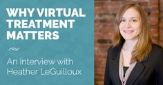 Today's behavioral health customers are looking to connect and heal on their own terms and on their own schedules. This is why virtual treatment matters more than ever. We had the chance to interview one of the top providers of online treatment, Heather LeGuilloux, and get her take on this constantly evolving medium for treatment.