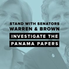 """Stand with Sen. Warren and Sen. Brown: Tell the Treasury Department to investigate U.S. links in the Panama Papers!  The documents, spanning almost 30 years, expose how the world's elite use fake corporations called """"shell companies"""" to launder money, evade sanctions, hide wealth, and dodge taxes.  Please Sign and Share Widely In Solidarity!"""