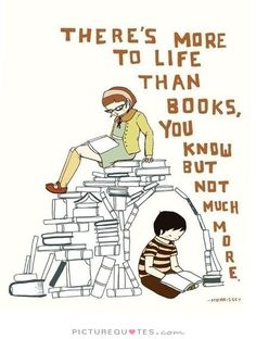 There's more to life than books, you know. But not much more. Book quotes on PictureQuotes.com.