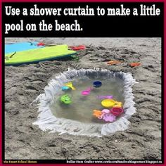create a mini pool on the beach using a shower curtain - big kids can dig the hole, little kids can have fun in water without getting too close to the waves!