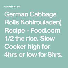 German Cabbage Rolls Kohlrouladen) Recipe - Food.com  1/2 the rice. Slow Cooker high for 4hrs or low for 8hrs.