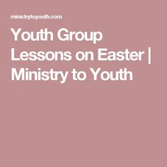 Youth Group Lessons on Easter | Ministry to Youth