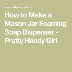 How to Make a Mason Jar Foaming Soap Dispenser - Pretty Handy Girl