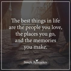 The best things in life The best things in life are the people you love, the places you go, and the memories you make. — Unknown Author
