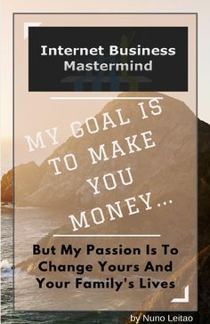 Internet Business Mastermind  On this book I made a full description of a profitable business model for you that works. My goal is to make you money, but my passion is to change yours and your family's lives