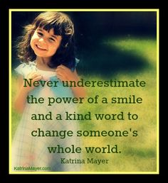 Never underestimate the power of a smile and a kind word to change someone's whole world. Katrina Mayer