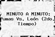 http://tecnoautos.com/wp-content/uploads/imagenes/tendencias/thumbs/minuto-a-minuto-pumas-vs-leon-2do-tiempo.jpg Pumas Vs Leon. MINUTO A MINUTO: Pumas vs. León (2do. tiempo), Enlaces, Imágenes, Videos y Tweets - http://tecnoautos.com/actualidad/pumas-vs-leon-minuto-a-minuto-pumas-vs-leon-2do-tiempo/