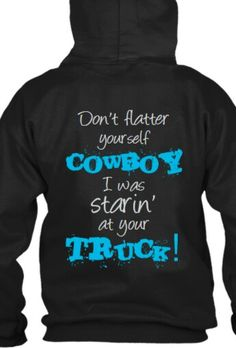 """black """"don't flatter yourself cowboy I was starin' at your truck!"""" hoodie"""