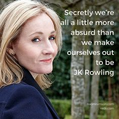 Secretly we're all a little more absurd than we make ourselves out to be  JK Rowling