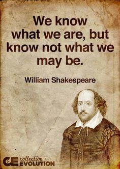 We know what we are, but know not what we may be.  -William Shakespeare