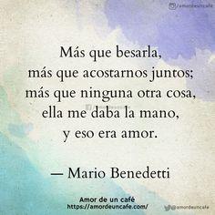Más que besarla, más que acostarnos juntos; más que ninguna otra cosa, ella me daba la mano, y eso era amor. Mario Benedetti
