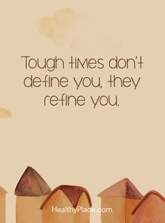 Quote on mental health: Tough times don't define you, they refine you. www.HealthyPlace.com