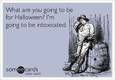 What are you going to be for Halloween? I'm going to be intoxicated.