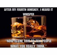 So funny! True ~ however with or without the whiskey I will tell people exactly what I think. It's always better to speak from an authentic place.
