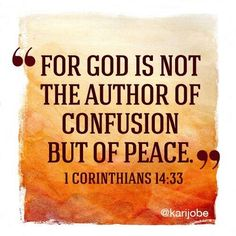 I Corinthians 14:33 NKJV  For God is not the  author of confusion but of peace, as in all the churches of the saints.
