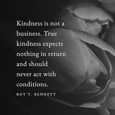 True kindness expects nothing in return and should never act with conditions.   Roy T. Bennett   #inspiration #quote #Wisdom