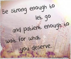 Be strong enough to let go and patient enough to wait for what you deserve. Amen!