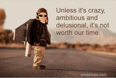 Unless it's crazy, ambitious and delusional, it's not worth our time.
