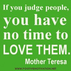 Google Image Result for http://www.verybestquotes.com/wp-content/uploads/2012/07/If-you-judge-people-you-have-no-time-to-love-them.jpg