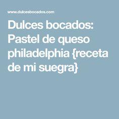 Dulces bocados: Pastel de queso philadelphia {receta de mi suegra}