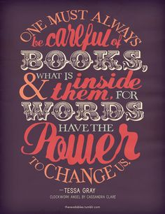 """""""One must always be careful of books, and what is inside them, for words have the power to change us"""" - Tessa Gray (Clockwork Angel by Cassandra Clare)"""