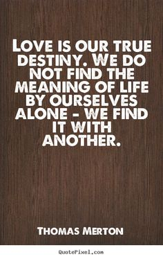 Thomas Merton Quotes - Love is our true destiny. We do not find the meaning of life by ourselves alone - we find it with another.
