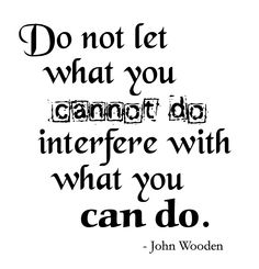 """""""Do not let what you cannot do interfere with what you can do"""" -John Wooden"""