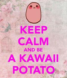 KEEP CALM AND BE A KAWAII POTATO - KEEP CALM AND CARRY ON Image ...