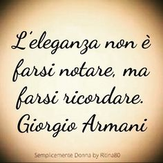 ********Elegance is not to be noticed, but to be remembered. Italian Phrases, Italian Quotes, Jokes Quotes, Life Quotes, Giorgio Armani, Cool Words, Sentences, Inspirational Quotes, Wisdom