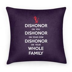 "Ok. No. Correctly this time, ""Dishonor on your whole family! Dishonor on you, dishonor your cow..!"""