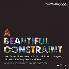 A Beautiful Constraint: How to Transform Your Limitations into Advantages, and Why It's