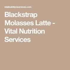 Blackstrap Molasses Latte - Vital Nutrition Services